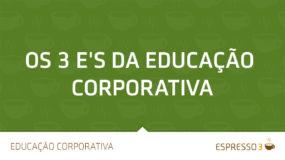 Os 3 E's da Educação Corporativa