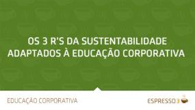 Os 3 R's da Sustentabilidade adaptados à Educação Corporativa