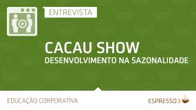 Série Cacau Show | Entrevista 3 de 5 –  Desenvolvimento na Sazonalidade