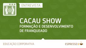 Série Cacau Show | Entrevista 5 de 5 – Desenvolvimento de Franqueados