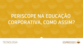 Periscope na Educação Corporativa, como assim?