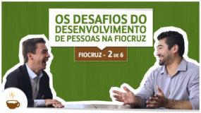 Série Fiocruz | 2/6 | Os desafios de desenvolvimento de pessoas na Fiocruz