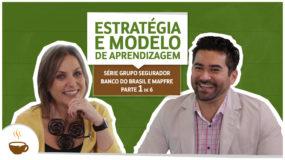 Série Grupo Segurador Banco do Brasil e Mapfre |1 de 6| – Estratégia e modelo de aprendizagem