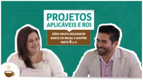 Série Grupo Segurador Banco do Brasil e Mapfre |6 de 6| – Projetos aplicáveis e ROI