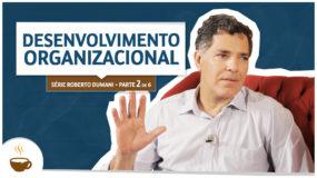 Série Roberto Dumani |2 de 6| – Desenvolvimento organizacional