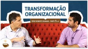 Série Roberto Dumani |3 de 6| – Transformação organizacional