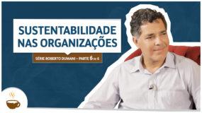 Série Roberto Dumani |6 de 6| – Sustentabilidade nas organizações