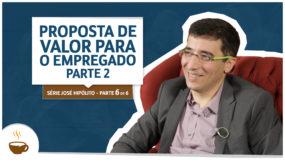Série José Hipólito |6 de 6| - Proposta de valor para o empregado – Parte 2