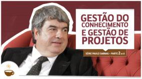 Série Paulo Sabbag |2 de 6| Gestão do conhecimento e gestão de projetos